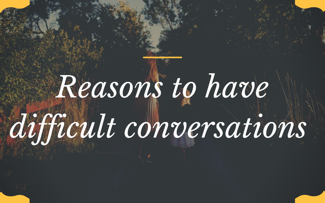 Reasons to have difficult conversations