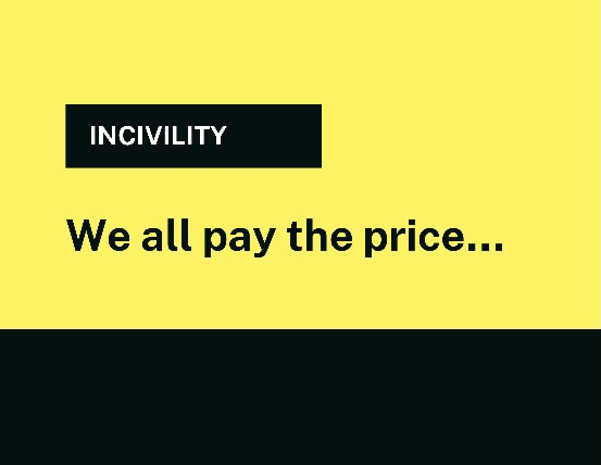 INCIVILITY – We all pay the price